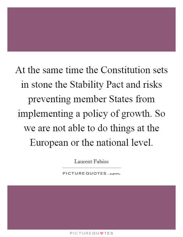 At the same time the Constitution sets in stone the Stability Pact and risks preventing member States from implementing a policy of growth. So we are not able to do things at the European or the national level Picture Quote #1