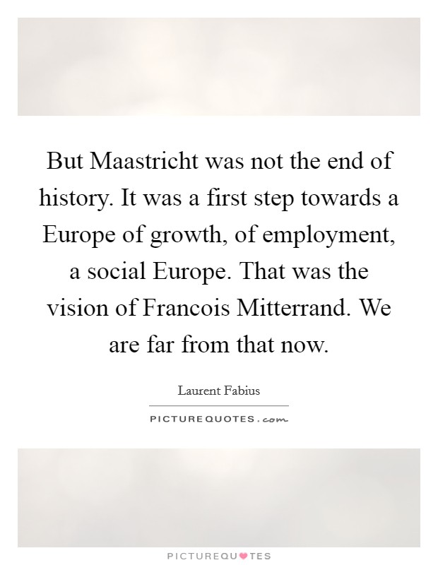 But Maastricht was not the end of history. It was a first step towards a Europe of growth, of employment, a social Europe. That was the vision of Francois Mitterrand. We are far from that now Picture Quote #1