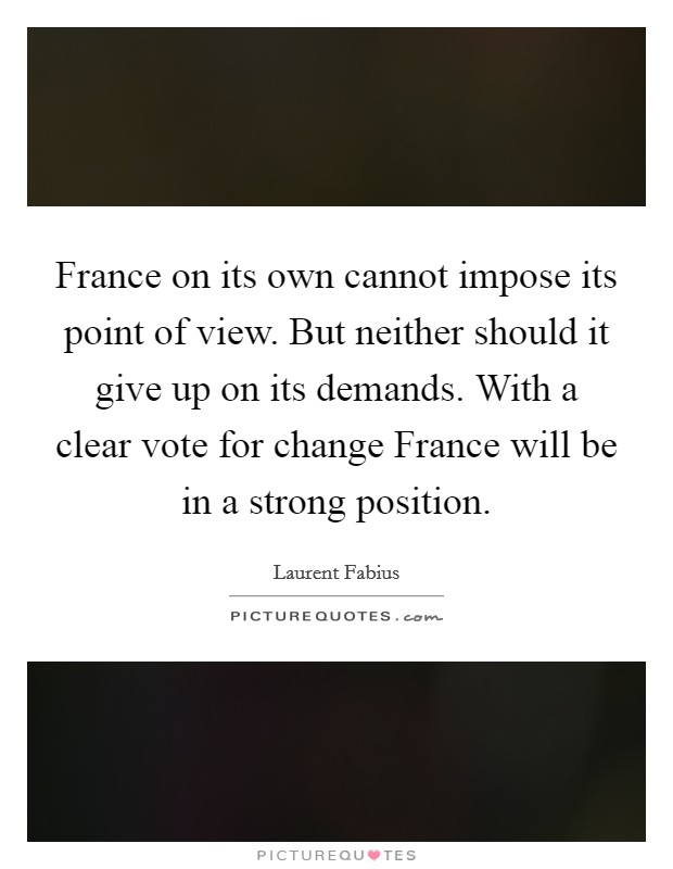 France on its own cannot impose its point of view. But neither should it give up on its demands. With a clear vote for change France will be in a strong position Picture Quote #1