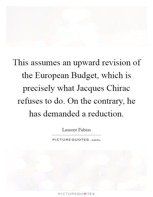 This assumes an upward revision of the European Budget, which is precisely what Jacques Chirac refuses to do. On the contrary, he has demanded a reduction Picture Quote #1