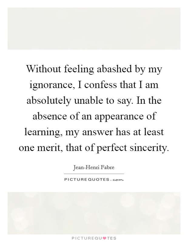 Without feeling abashed by my ignorance, I confess that I am absolutely unable to say. In the absence of an appearance of learning, my answer has at least one merit, that of perfect sincerity Picture Quote #1