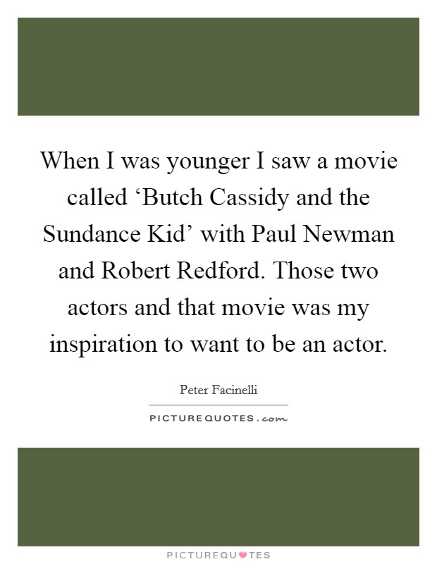When I was younger I saw a movie called 'Butch Cassidy and the Sundance Kid' with Paul Newman and Robert Redford. Those two actors and that movie was my inspiration to want to be an actor Picture Quote #1