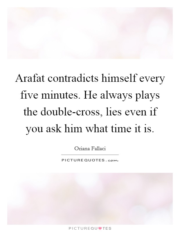 Arafat contradicts himself every five minutes. He always plays the double-cross, lies even if you ask him what time it is Picture Quote #1