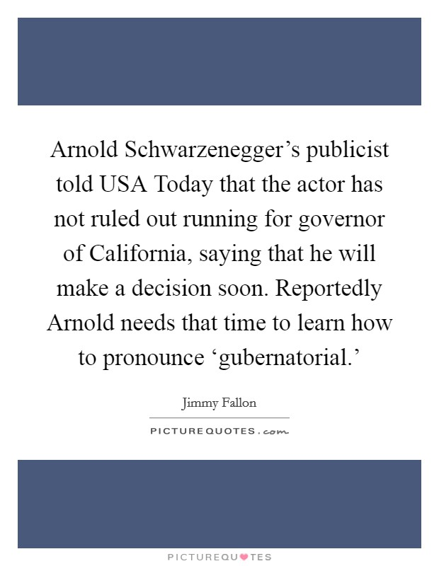 Arnold Schwarzenegger's publicist told USA Today that the actor has not ruled out running for governor of California, saying that he will make a decision soon. Reportedly Arnold needs that time to learn how to pronounce 'gubernatorial.' Picture Quote #1