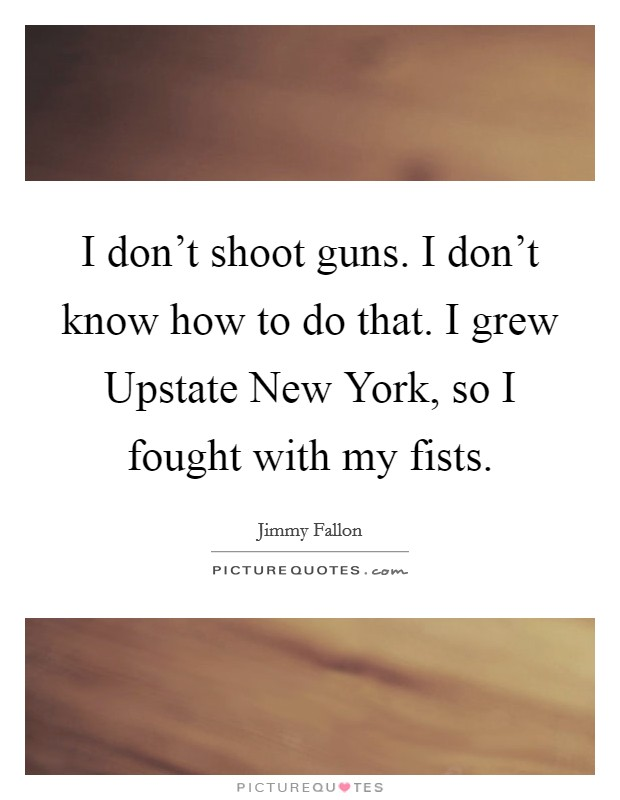 I don't shoot guns. I don't know how to do that. I grew Upstate New York, so I fought with my fists Picture Quote #1