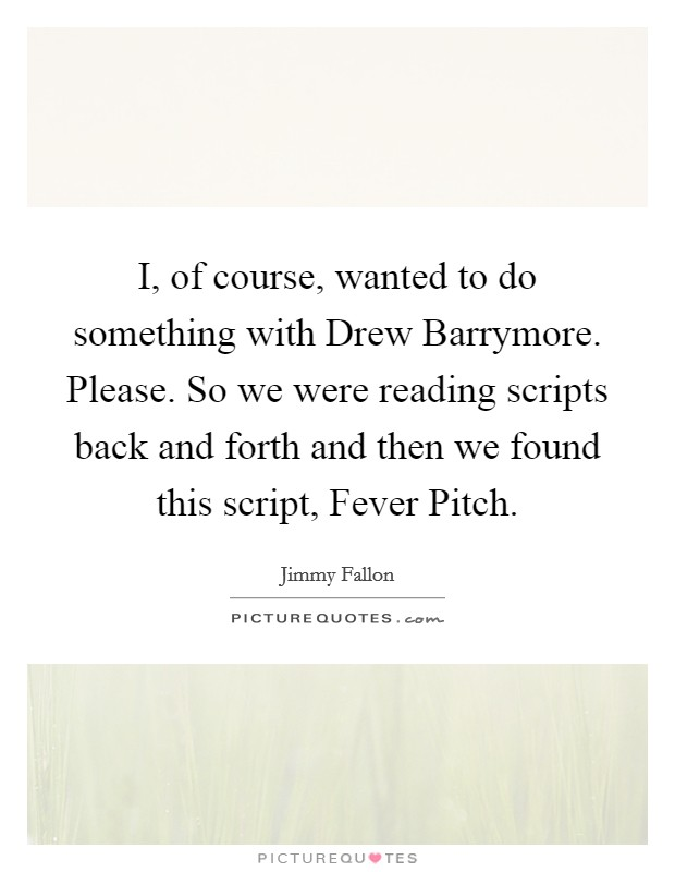 I, of course, wanted to do something with Drew Barrymore. Please. So we were reading scripts back and forth and then we found this script, Fever Pitch Picture Quote #1