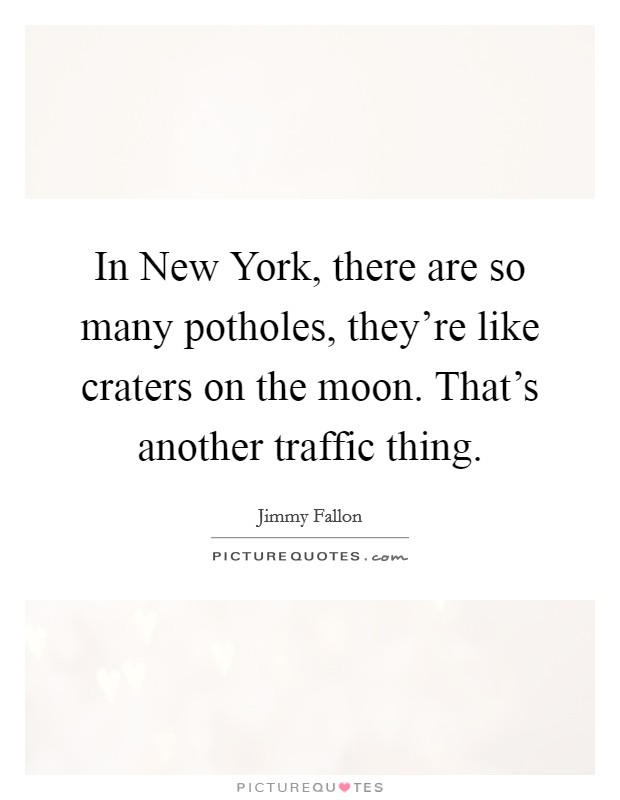 In New York, there are so many potholes, they're like craters on the moon. That's another traffic thing Picture Quote #1