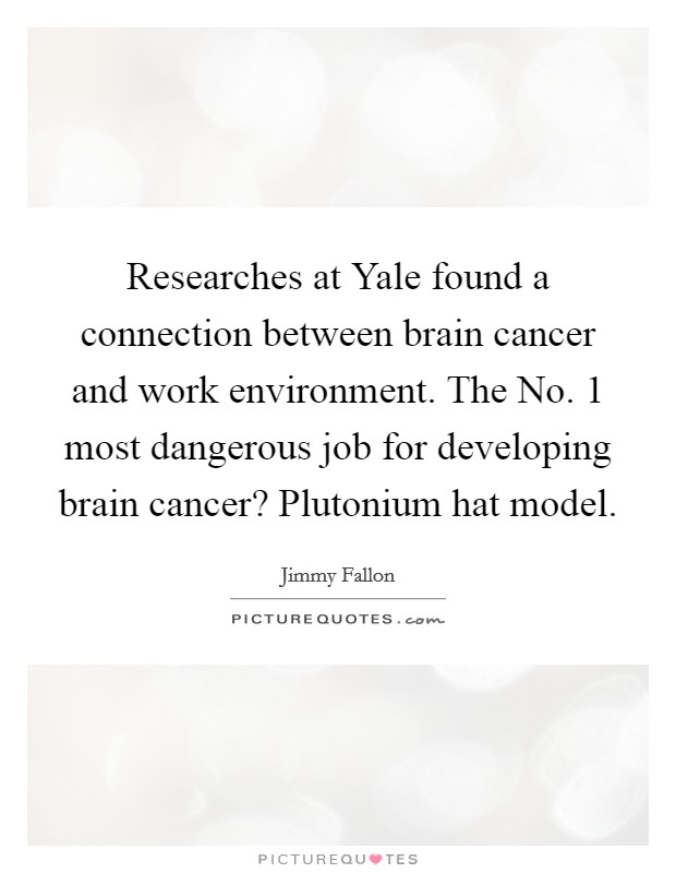 Researches at Yale found a connection between brain cancer and work environment. The No. 1 most dangerous job for developing brain cancer? Plutonium hat model Picture Quote #1