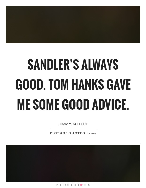 Sandler's always good. Tom Hanks gave me some good advice Picture Quote #1