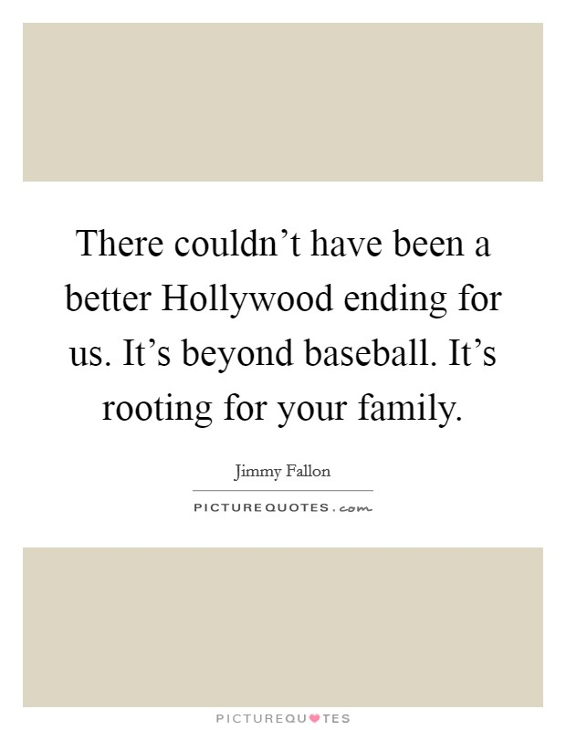 There couldn't have been a better Hollywood ending for us. It's beyond baseball. It's rooting for your family Picture Quote #1