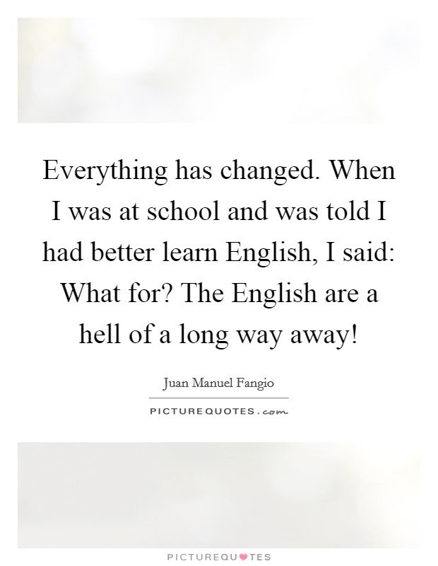 Everything has changed. When I was at school and was told I had better learn English, I said: What for? The English are a hell of a long way away! Picture Quote #1
