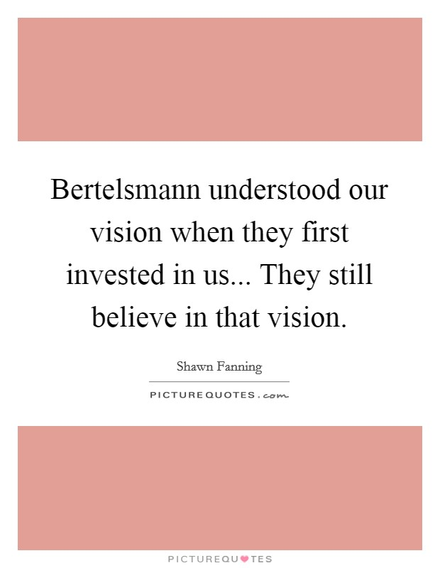 Bertelsmann understood our vision when they first invested in us... They still believe in that vision Picture Quote #1