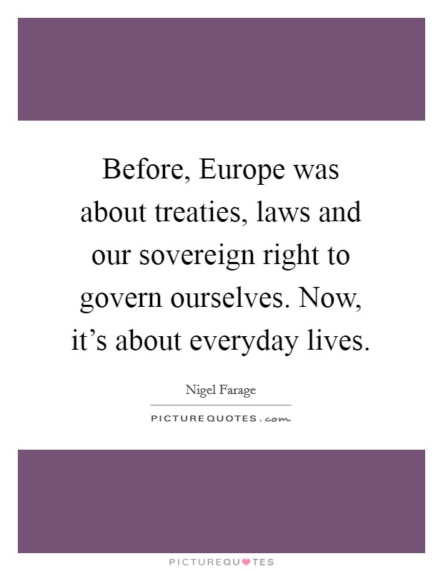 Before, Europe was about treaties, laws and our sovereign right to govern ourselves. Now, it's about everyday lives Picture Quote #1