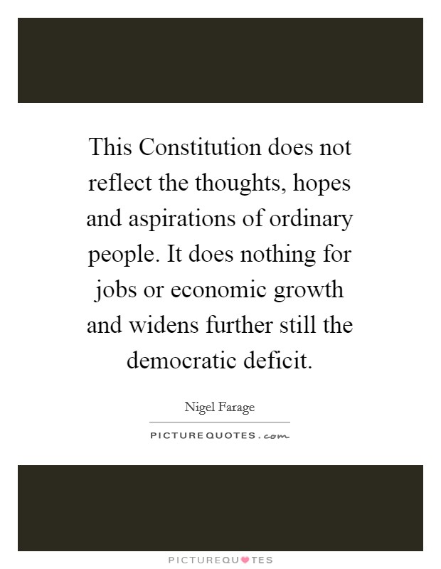 This Constitution does not reflect the thoughts, hopes and aspirations of ordinary people. It does nothing for jobs or economic growth and widens further still the democratic deficit Picture Quote #1