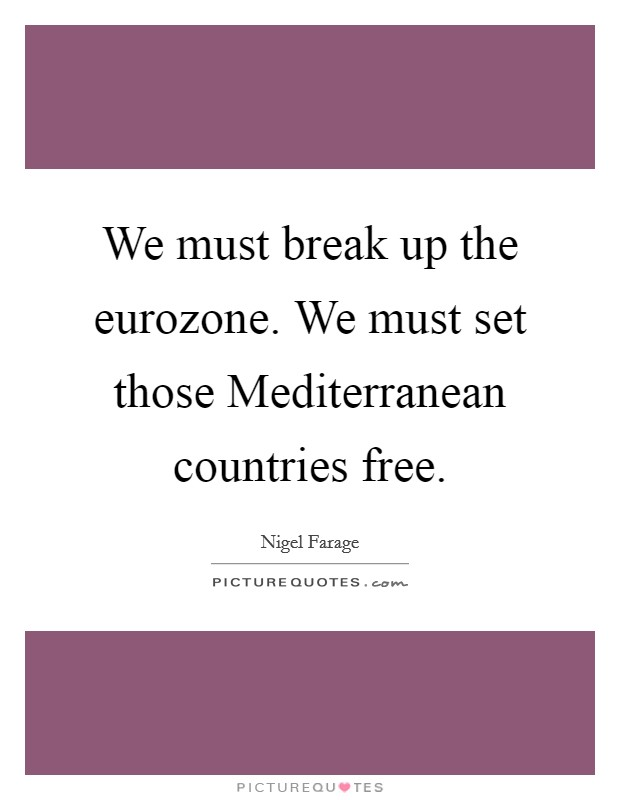 We must break up the eurozone. We must set those Mediterranean countries free Picture Quote #1