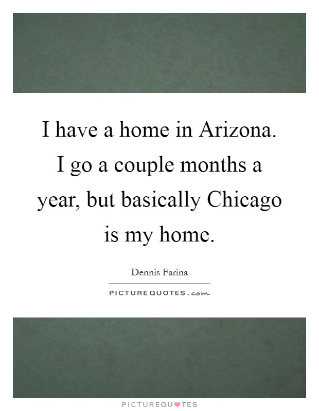 I have a home in Arizona. I go a couple months a year, but basically Chicago is my home Picture Quote #1