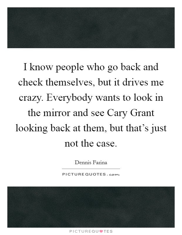 I know people who go back and check themselves, but it drives me crazy. Everybody wants to look in the mirror and see Cary Grant looking back at them, but that's just not the case Picture Quote #1