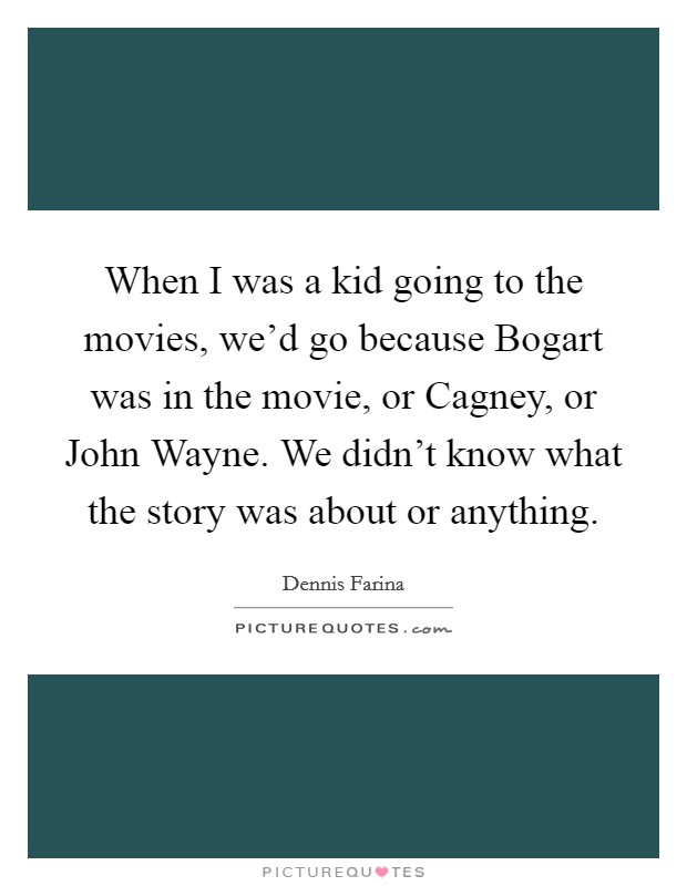 When I was a kid going to the movies, we'd go because Bogart was in the movie, or Cagney, or John Wayne. We didn't know what the story was about or anything Picture Quote #1