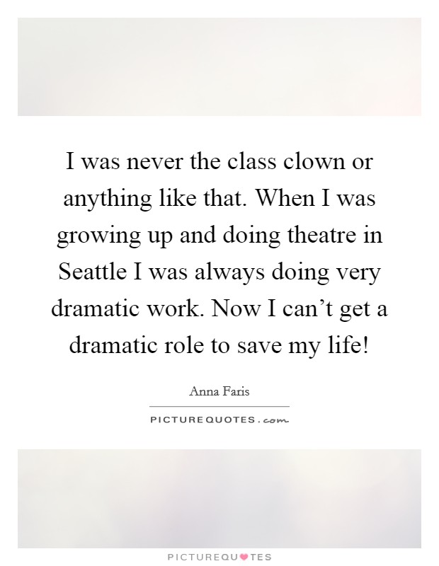 I was never the class clown or anything like that. When I was growing up and doing theatre in Seattle I was always doing very dramatic work. Now I can't get a dramatic role to save my life! Picture Quote #1