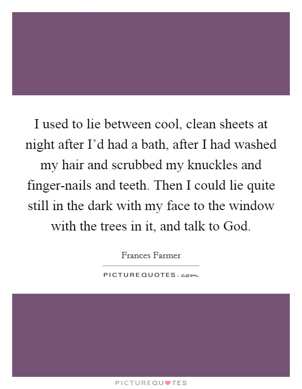I used to lie between cool, clean sheets at night after I'd had a bath, after I had washed my hair and scrubbed my knuckles and finger-nails and teeth. Then I could lie quite still in the dark with my face to the window with the trees in it, and talk to God Picture Quote #1