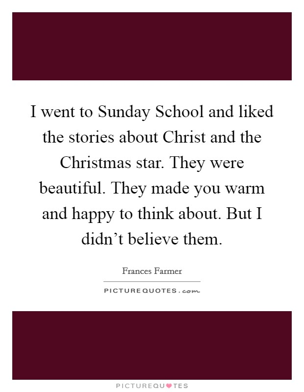I went to Sunday School and liked the stories about Christ and the Christmas star. They were beautiful. They made you warm and happy to think about. But I didn't believe them Picture Quote #1