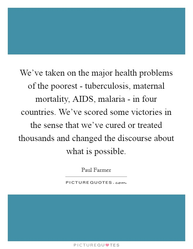 We've taken on the major health problems of the poorest - tuberculosis, maternal mortality, AIDS, malaria - in four countries. We've scored some victories in the sense that we've cured or treated thousands and changed the discourse about what is possible Picture Quote #1