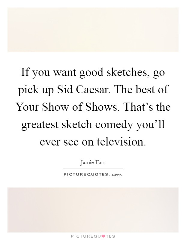 If you want good sketches, go pick up Sid Caesar. The best of Your Show of Shows. That's the greatest sketch comedy you'll ever see on television Picture Quote #1
