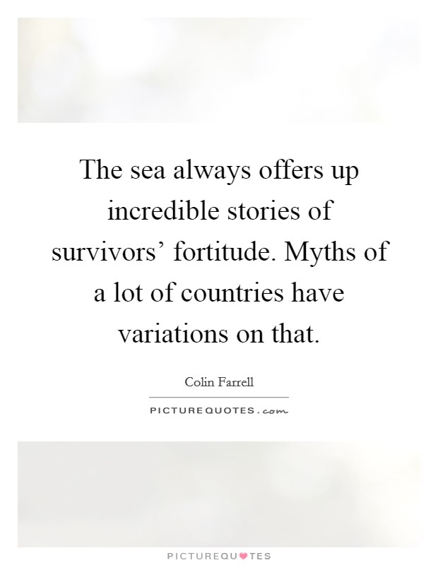 The sea always offers up incredible stories of survivors' fortitude. Myths of a lot of countries have variations on that Picture Quote #1