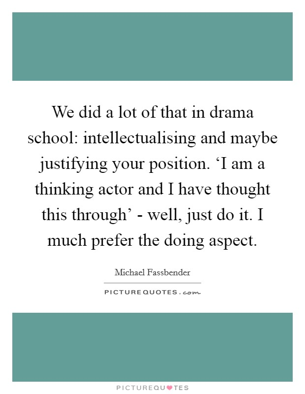 We did a lot of that in drama school: intellectualising and maybe justifying your position. 'I am a thinking actor and I have thought this through' - well, just do it. I much prefer the doing aspect Picture Quote #1