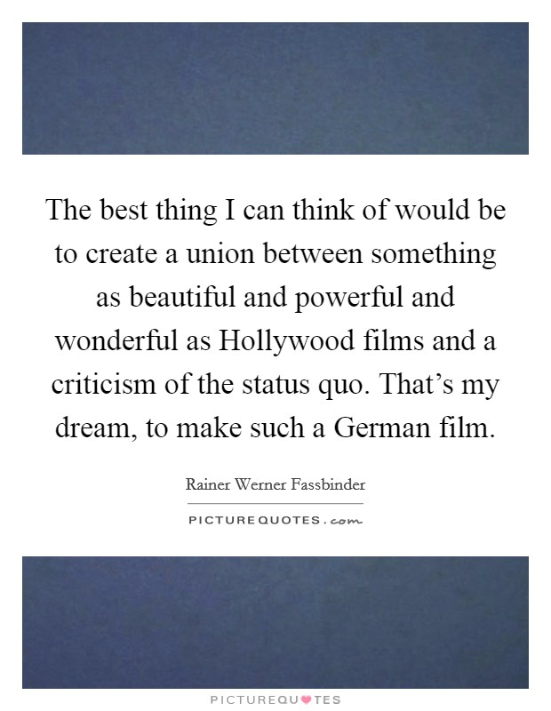 The best thing I can think of would be to create a union between something as beautiful and powerful and wonderful as Hollywood films and a criticism of the status quo. That's my dream, to make such a German film Picture Quote #1