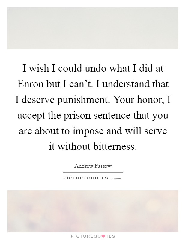 I wish I could undo what I did at Enron but I can't. I understand that I deserve punishment. Your honor, I accept the prison sentence that you are about to impose and will serve it without bitterness Picture Quote #1