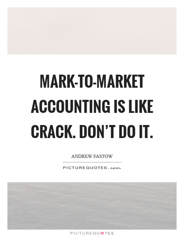 Mark-to-market accounting is like crack. Don't do it Picture Quote #1