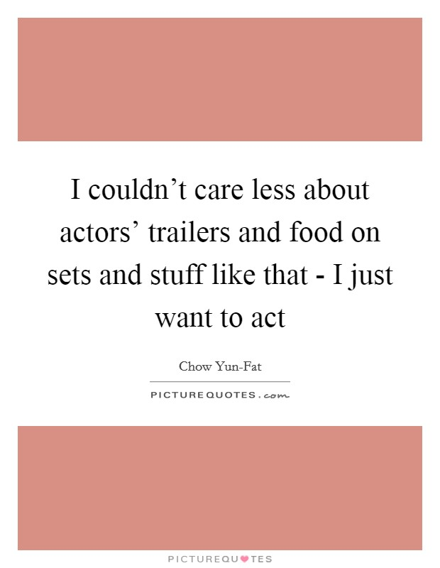 I couldn't care less about actors' trailers and food on sets and stuff like that - I just want to act Picture Quote #1