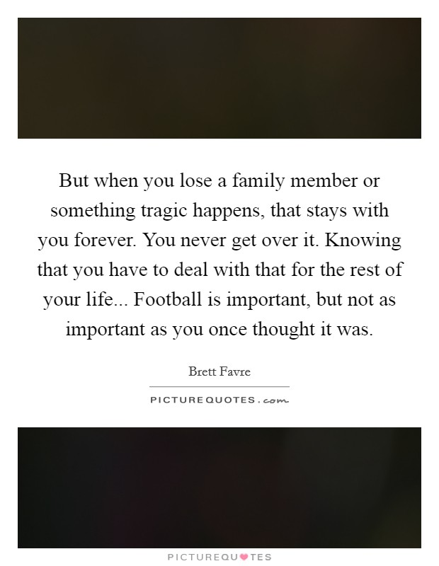 But when you lose a family member or something tragic happens, that stays with you forever. You never get over it. Knowing that you have to deal with that for the rest of your life... Football is important, but not as important as you once thought it was Picture Quote #1