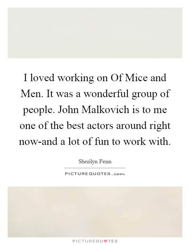 I loved working on Of Mice and Men. It was a wonderful group of people. John Malkovich is to me one of the best actors around right now-and a lot of fun to work with Picture Quote #1
