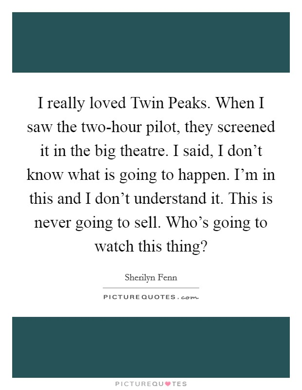 I really loved Twin Peaks. When I saw the two-hour pilot, they screened it in the big theatre. I said, I don't know what is going to happen. I'm in this and I don't understand it. This is never going to sell. Who's going to watch this thing? Picture Quote #1