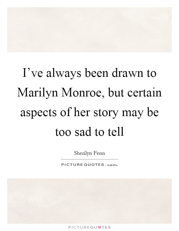 I've always been drawn to Marilyn Monroe, but certain aspects of her story may be too sad to tell Picture Quote #1