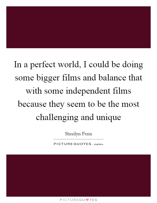 In a perfect world, I could be doing some bigger films and balance that with some independent films because they seem to be the most challenging and unique Picture Quote #1