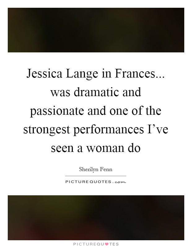 Jessica Lange in Frances... was dramatic and passionate and one of the strongest performances I've seen a woman do Picture Quote #1
