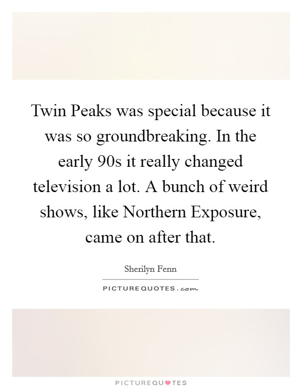 Twin Peaks was special because it was so groundbreaking. In the early 90s it really changed television a lot. A bunch of weird shows, like Northern Exposure, came on after that Picture Quote #1