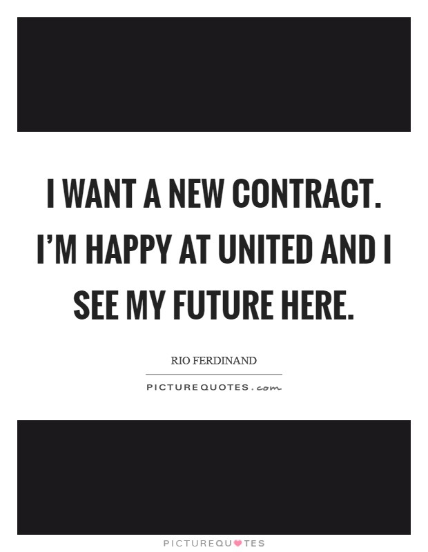 I want a new contract. I'm happy at United and I see my future here Picture Quote #1