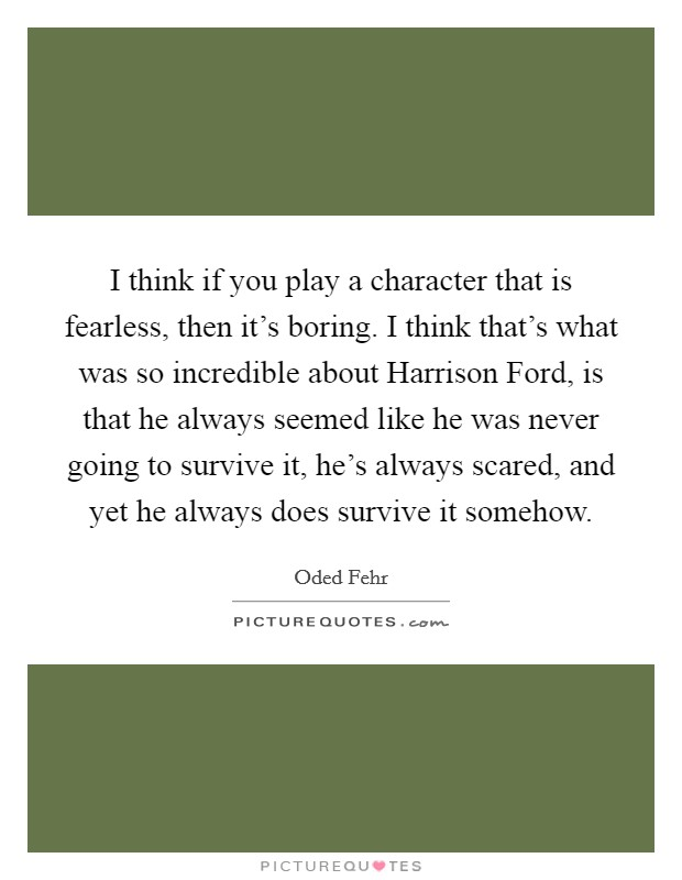 I think if you play a character that is fearless, then it's boring. I think that's what was so incredible about Harrison Ford, is that he always seemed like he was never going to survive it, he's always scared, and yet he always does survive it somehow Picture Quote #1