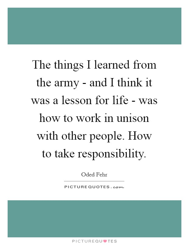 The things I learned from the army - and I think it was a lesson for life - was how to work in unison with other people. How to take responsibility Picture Quote #1