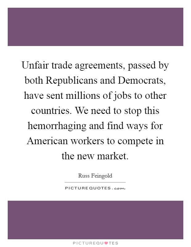 Unfair trade agreements, passed by both Republicans and Democrats, have sent millions of jobs to other countries. We need to stop this hemorrhaging and find ways for American workers to compete in the new market Picture Quote #1