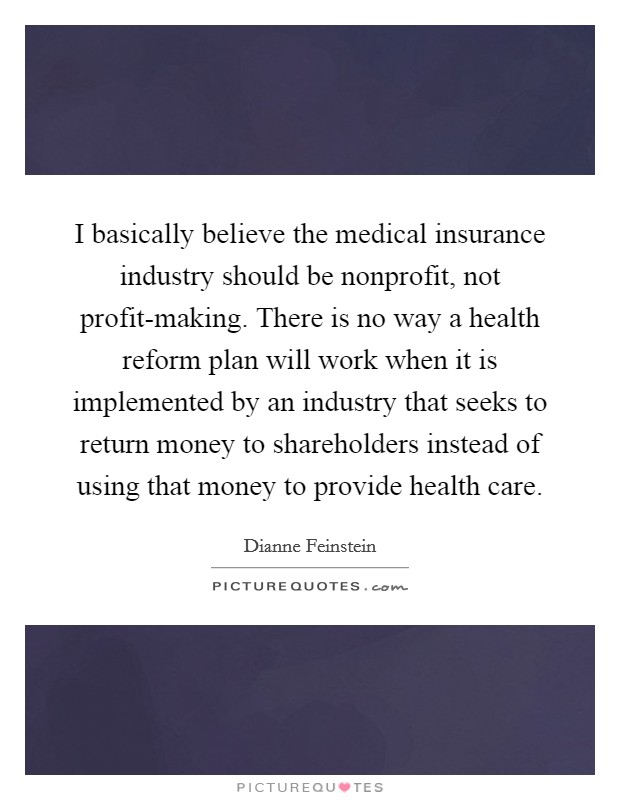 I basically believe the medical insurance industry should be nonprofit, not profit-making. There is no way a health reform plan will work when it is implemented by an industry that seeks to return money to shareholders instead of using that money to provide health care Picture Quote #1