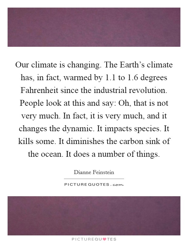Our climate is changing. The Earth's climate has, in fact, warmed by 1.1 to 1.6 degrees Fahrenheit since the industrial revolution. People look at this and say: Oh, that is not very much. In fact, it is very much, and it changes the dynamic. It impacts species. It kills some. It diminishes the carbon sink of the ocean. It does a number of things Picture Quote #1