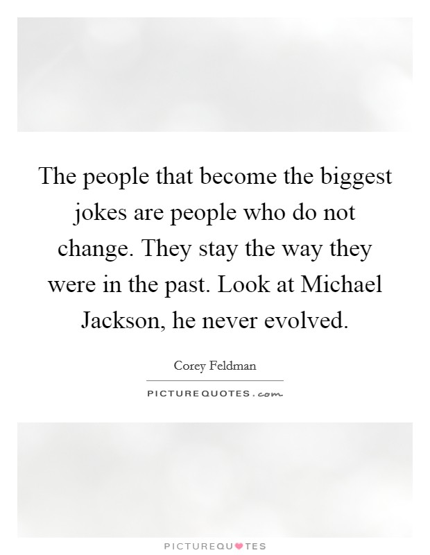 The people that become the biggest jokes are people who do not change. They stay the way they were in the past. Look at Michael Jackson, he never evolved Picture Quote #1