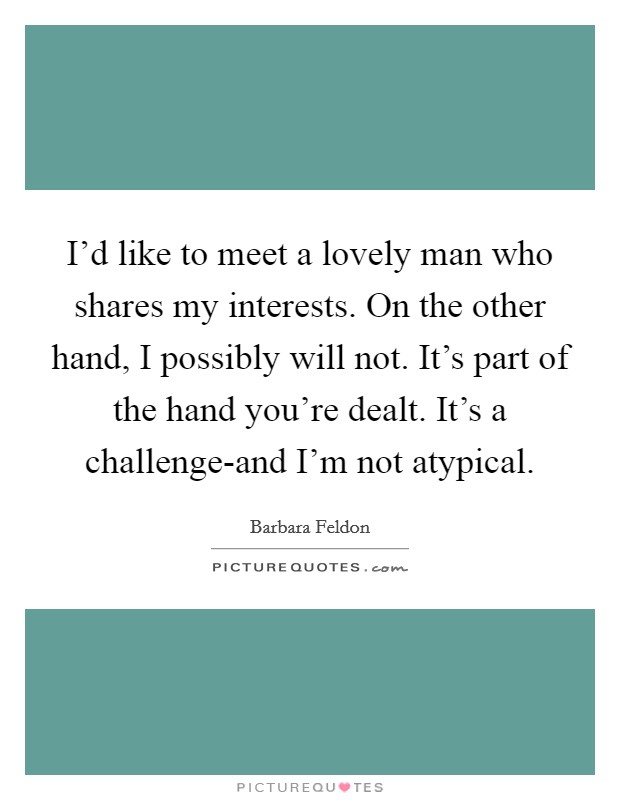 I'd like to meet a lovely man who shares my interests. On the other hand, I possibly will not. It's part of the hand you're dealt. It's a challenge-and I'm not atypical Picture Quote #1