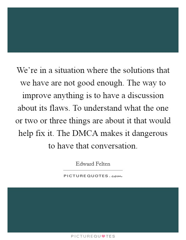 We're in a situation where the solutions that we have are not good enough. The way to improve anything is to have a discussion about its flaws. To understand what the one or two or three things are about it that would help fix it. The DMCA makes it dangerous to have that conversation Picture Quote #1