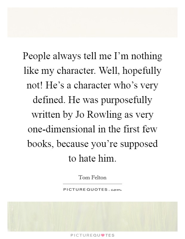 People always tell me I'm nothing like my character. Well, hopefully not! He's a character who's very defined. He was purposefully written by Jo Rowling as very one-dimensional in the first few books, because you're supposed to hate him Picture Quote #1